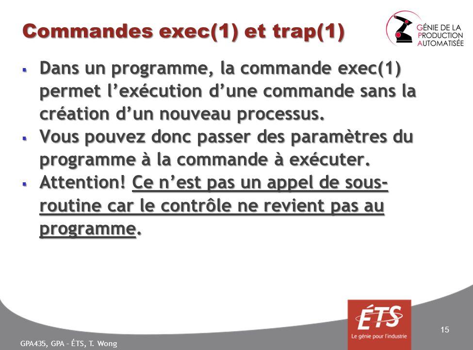 GPA435, GPA – ÉTS, T. Wong Commandes exec(1) et trap(1) Dans un programme, la commande exec(1) permet lexécution dune commande sans la création dun no