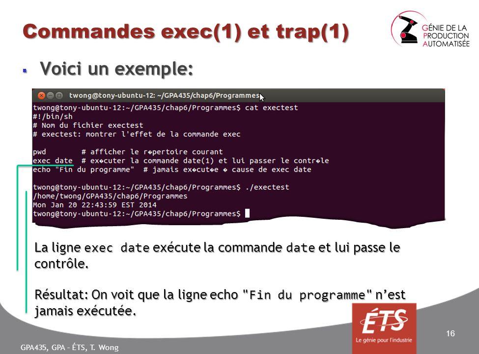 GPA435, GPA – ÉTS, T. Wong Commandes exec(1) et trap(1) Voici un exemple: Voici un exemple: 16 La ligne exec date exécute la commande date et lui pass