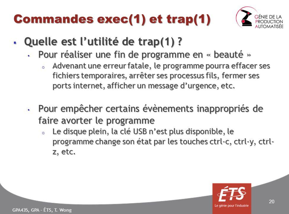GPA435, GPA – ÉTS, T. Wong Commandes exec(1) et trap(1) Quelle est lutilité de trap(1) ? Quelle est lutilité de trap(1) ? Pour réaliser une fin de pro