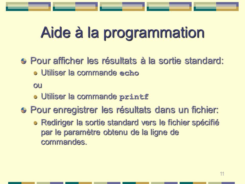 11 Aide à la programmation Pour afficher les résultats à la sortie standard: Utiliser la commande echo Utiliser la commande echoou Utiliser la commande printf Utiliser la commande printf Pour enregistrer les résultats dans un fichier: Rediriger la sortie standard vers le fichier spécifié par le paramètre obtenu de la ligne de commandes.