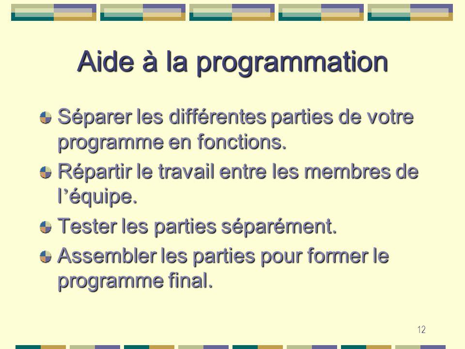 12 Aide à la programmation Séparer les différentes parties de votre programme en fonctions. Répartir le travail entre les membres de l équipe. Tester
