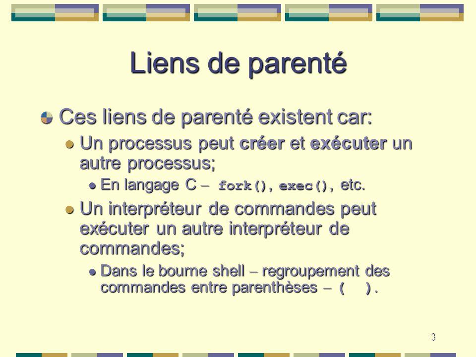 3 Liens de parenté Ces liens de parenté existent car: Un processus peut créer et exécuter un autre processus; Un processus peut créer et exécuter un a