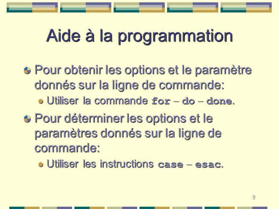 9 Aide à la programmation Pour obtenir les options et le paramètre donnés sur la ligne de commande: Utiliser la commande for – do – done. Utiliser la