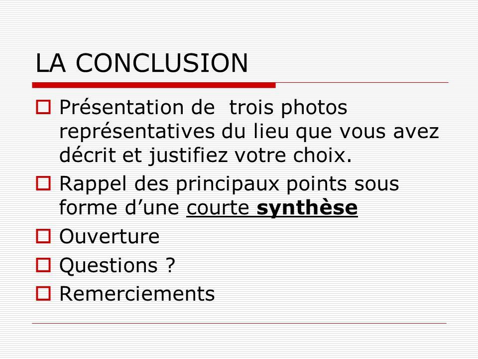 LA CONCLUSION Présentation de trois photos représentatives du lieu que vous avez décrit et justifiez votre choix. Rappel des principaux points sous fo