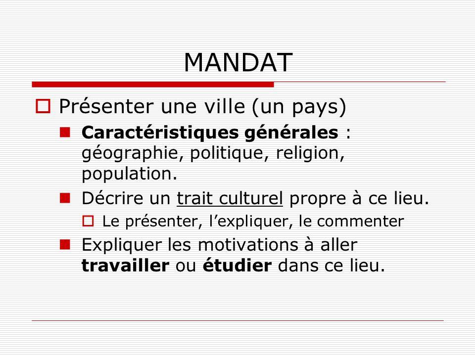 MANDAT Présenter une ville (un pays) Caractéristiques générales : géographie, politique, religion, population. Décrire un trait culturel propre à ce l