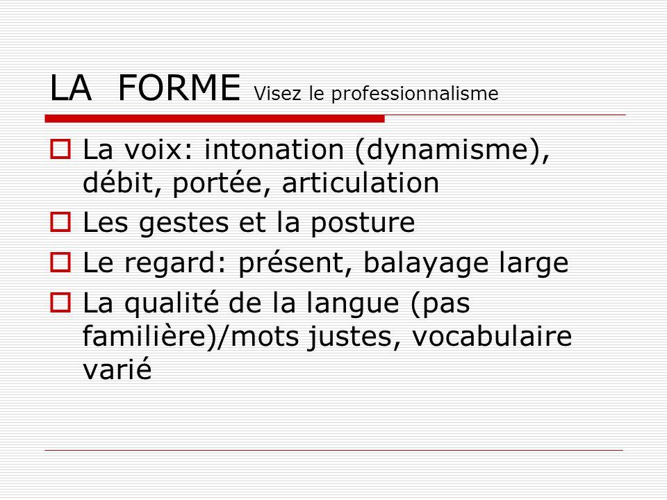LA FORME Visez le professionnalisme La voix: intonation (dynamisme), débit, portée, articulation Les gestes et la posture Le regard: présent, balayage