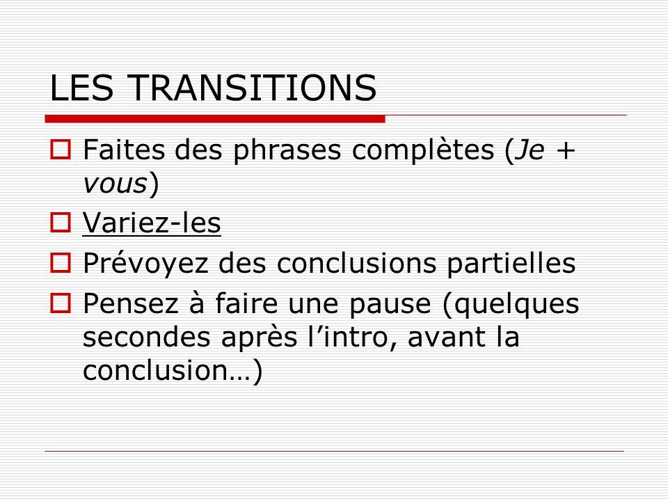 LES TRANSITIONS Faites des phrases complètes (Je + vous) Variez-les Prévoyez des conclusions partielles Pensez à faire une pause (quelques secondes ap