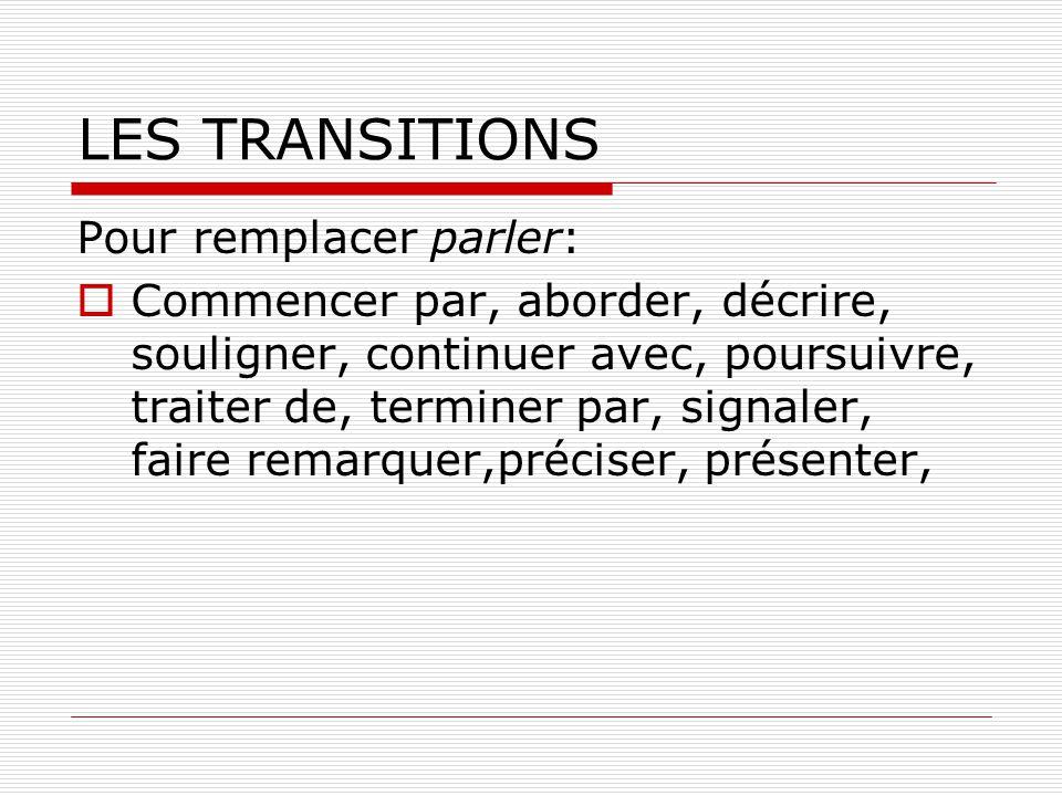 LES TRANSITIONS Pour remplacer parler: Commencer par, aborder, décrire, souligner, continuer avec, poursuivre, traiter de, terminer par, signaler, fai