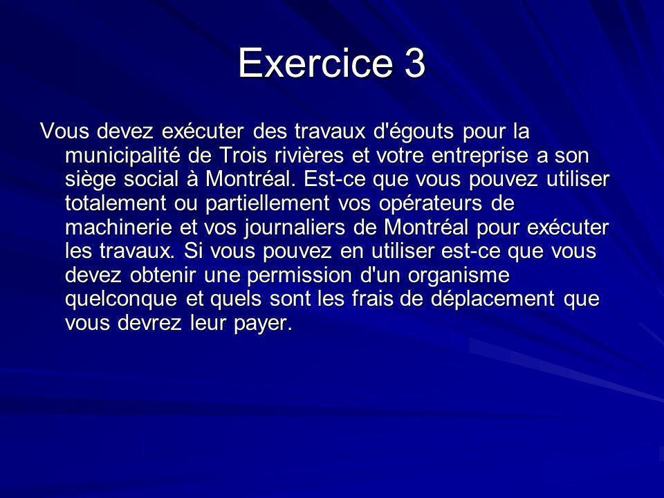 Exercice 3 Vous devez exécuter des travaux d'égouts pour la municipalité de Trois rivières et votre entreprise a son siège social à Montréal. Est-ce q