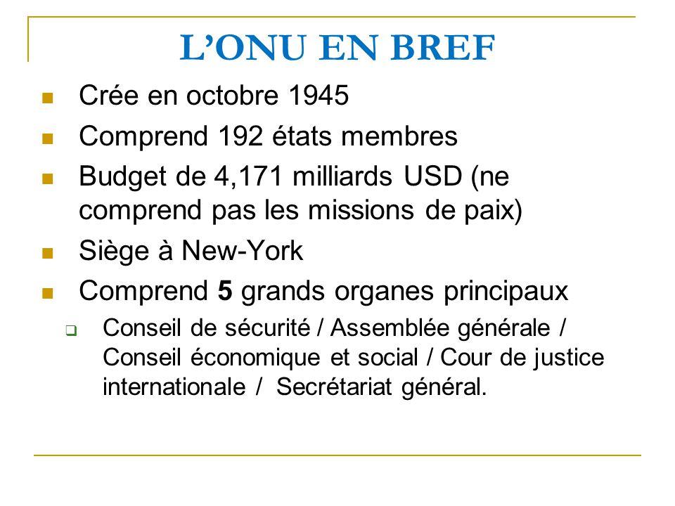 LONU EN BREF Crée en octobre 1945 Comprend 192 états membres Budget de 4,171 milliards USD (ne comprend pas les missions de paix) Siège à New-York Comprend 5 grands organes principaux Conseil de sécurité / Assemblée générale / Conseil économique et social / Cour de justice internationale / Secrétariat général.