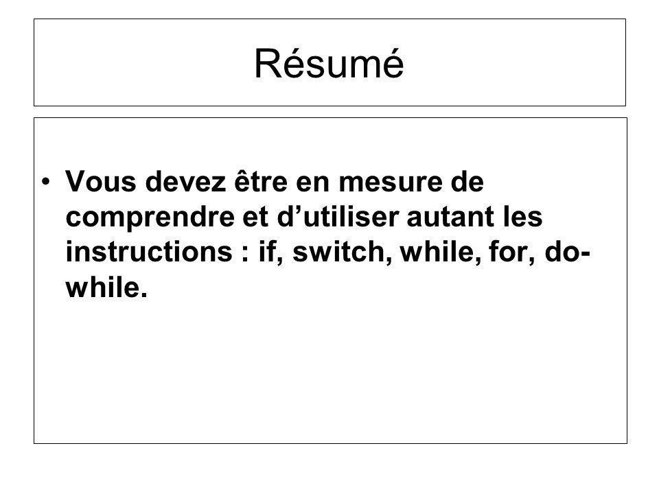 Vous devez être en mesure de comprendre et dutiliser autant les instructions : if, switch, while, for, do- while. Résumé