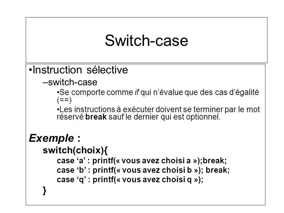 Switch-case Instruction sélective –switch-case Se comporte comme if qui névalue que des cas dégalité (==) Les instructions à exécuter doivent se termi