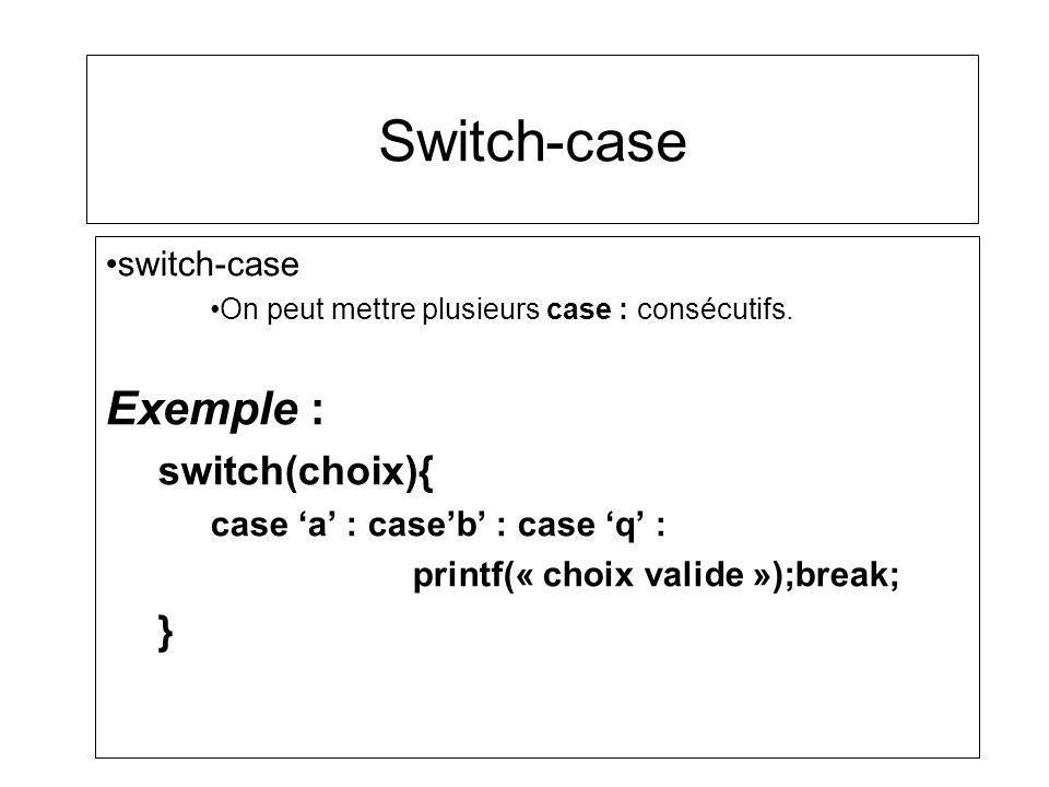 Switch-case switch-case On peut mettre plusieurs case : consécutifs. Exemple : switch(choix){ case a : caseb : case q : printf(« choix valide »);break