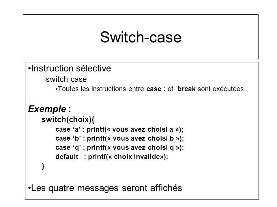 Switch-case Instruction sélective –switch-case Toutes les instructions entre case : et break sont exécutées. Exemple : switch(choix){ case a : printf(