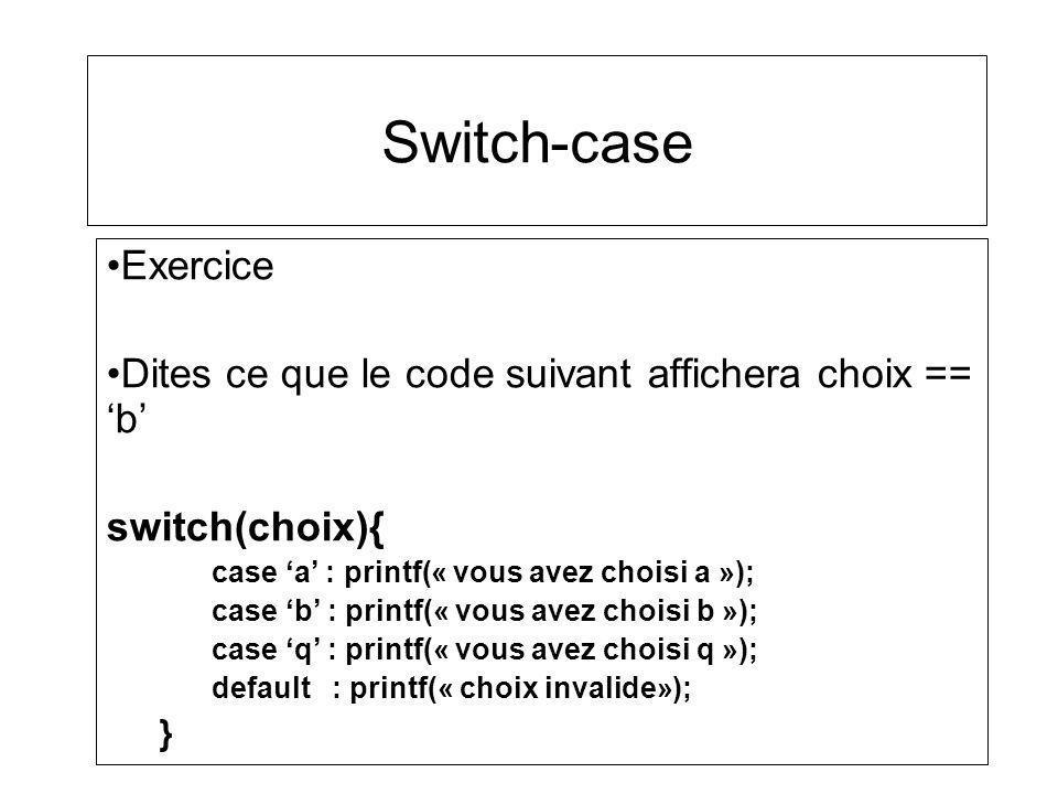 Switch-case Exercice Dites ce que le code suivant affichera choix == b switch(choix){ case a : printf(« vous avez choisi a »); case b : printf(« vous