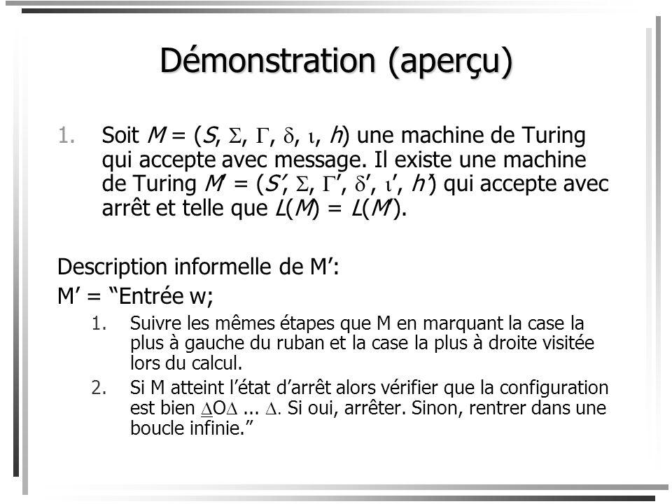 Démonstration (aperçu) 1.Soit M = (S,,,,, h) une machine de Turing qui accepte par arrêt. Il existe une machine de Turing M = (S,,,,, h) qui accepte a