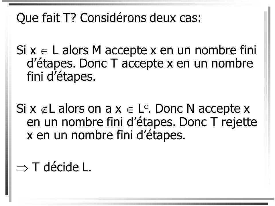 Considérons la machine suivante. T = « Entrée x: 1.Répéter étapes 2 et 3 jusquà larrêt; 2.Simuler une étape du calcul de M sur x. Si M accepte x, alor