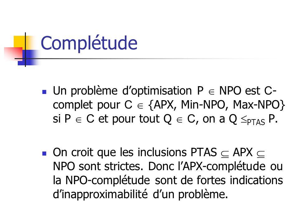 Complétude Un problème doptimisation P NPO est C - complet pour C {APX, Min-NPO, Max-NPO} si P C et pour tout Q C, on a Q PTAS P. On croit que les inc