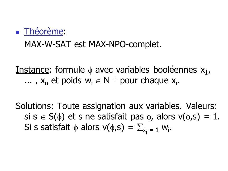 Théorème: MAX-W-SAT est MAX-NPO-complet. Instance: formule avec variables booléennes x 1,..., x n et poids w i N + pour chaque x i. Solutions: Toute a