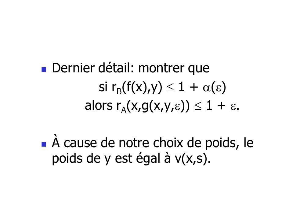 Dernier détail: montrer que si r B (f(x),y) 1 + ( ) alors r A (x,g(x,y, )) 1 +. À cause de notre choix de poids, le poids de y est égal à v(x,s).
