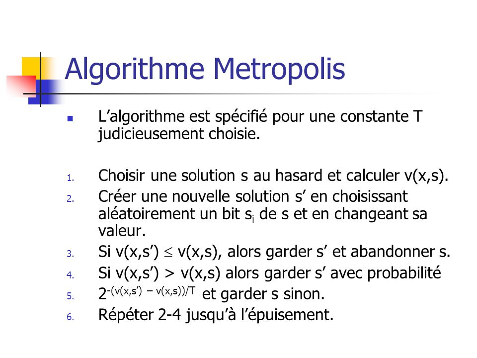 Algorithme Metropolis Lalgorithme est spécifié pour une constante T judicieusement choisie. 1. Choisir une solution s au hasard et calculer v(x,s). 2.