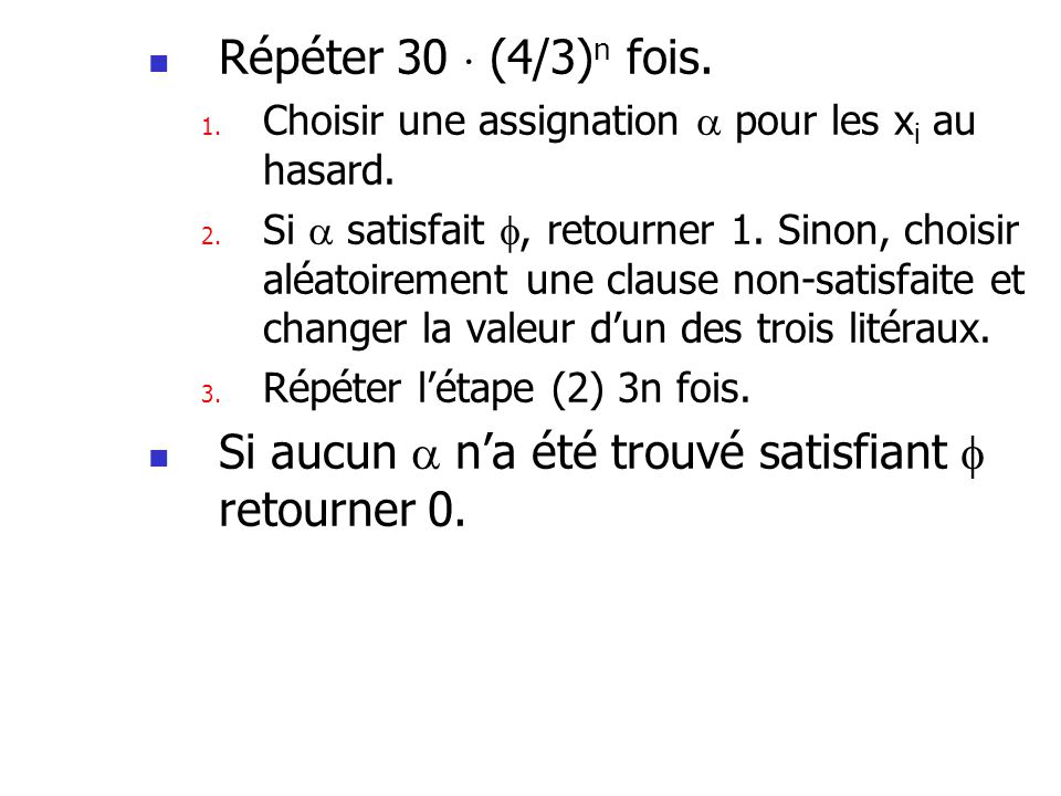 Répéter 30 (4/3) n fois. 1. Choisir une assignation pour les x i au hasard. 2. Si satisfait, retourner 1. Sinon, choisir aléatoirement une clause non-