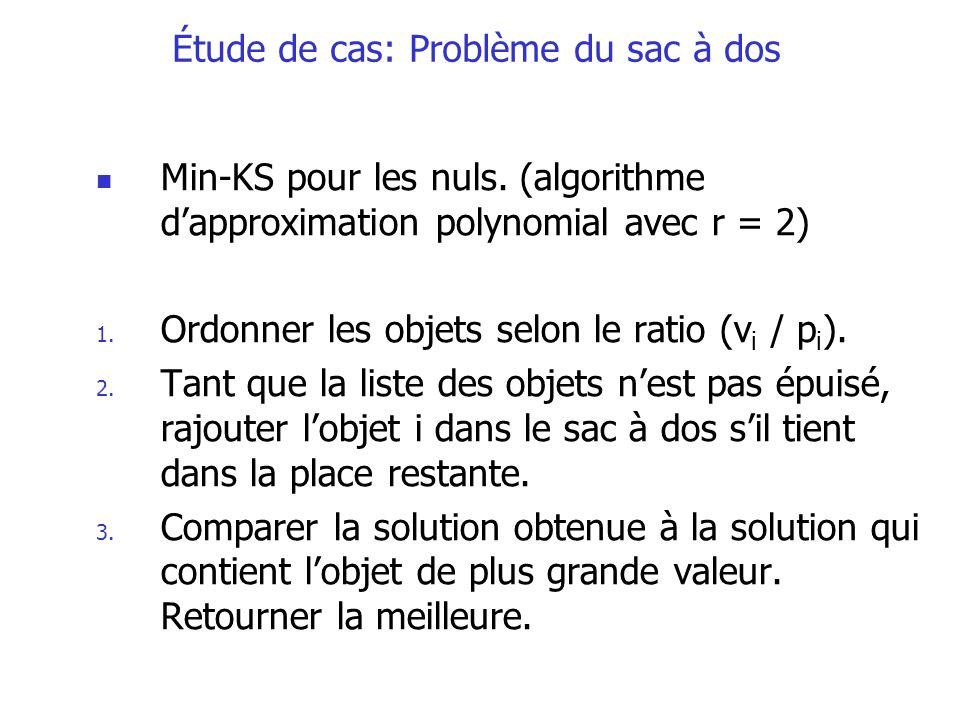 Min-KS pour les nuls. (algorithme dapproximation polynomial avec r = 2) 1. Ordonner les objets selon le ratio (v i / p i ). 2. Tant que la liste des o