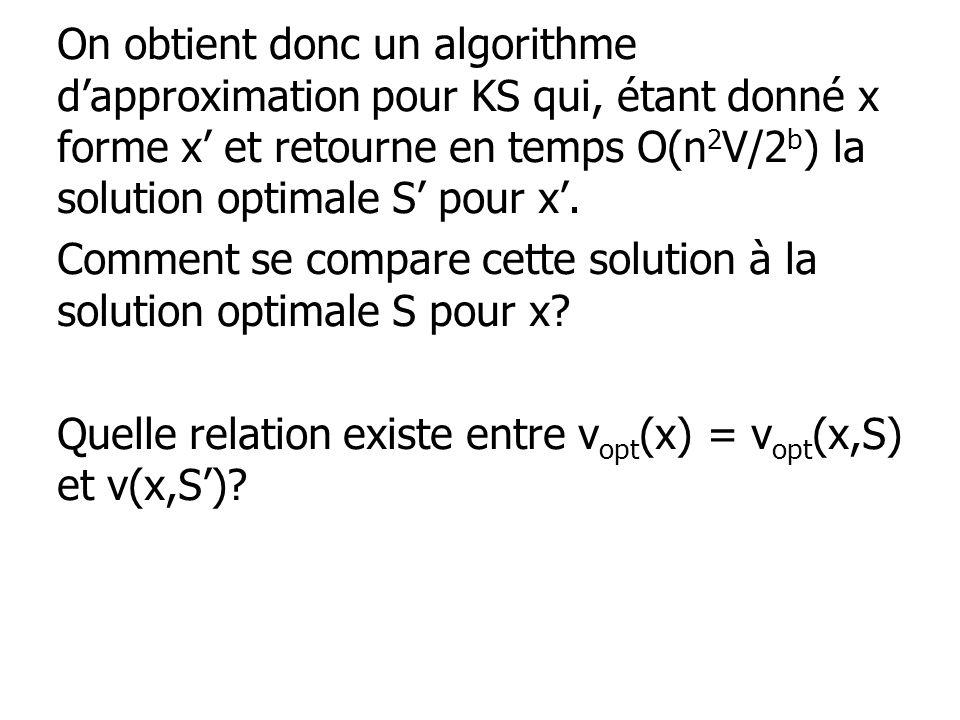 On obtient donc un algorithme dapproximation pour KS qui, étant donné x forme x et retourne en temps O(n 2 V/2 b ) la solution optimale S pour x. Comm