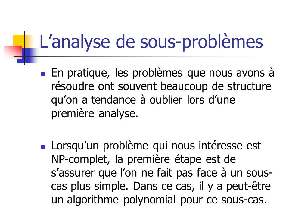 Lanalyse de sous-problèmes En pratique, les problèmes que nous avons à résoudre ont souvent beaucoup de structure quon a tendance à oublier lors dune