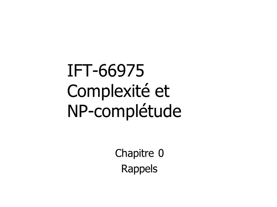 IFT-66975 Complexité et NP-complétude Chapitre 0 Rappels