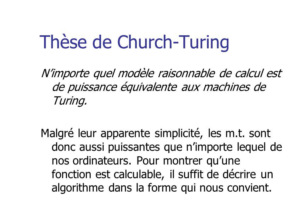 Thèse de Church-Turing Nimporte quel modèle raisonnable de calcul est de puissance équivalente aux machines de Turing. Malgré leur apparente simplicit