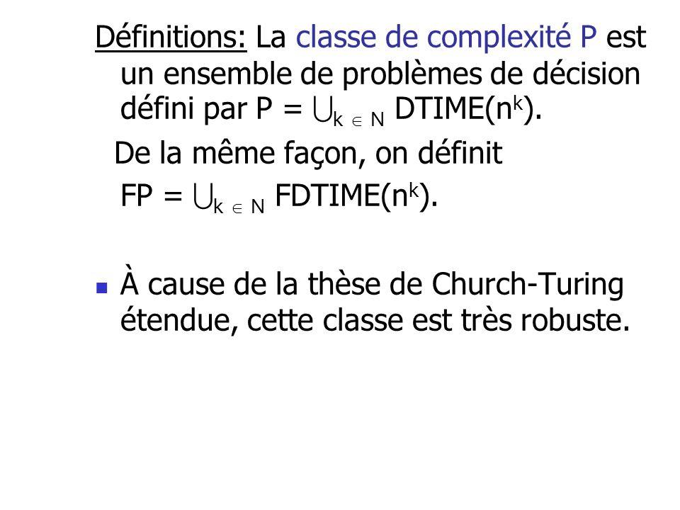 Définitions: La classe de complexité P est un ensemble de problèmes de décision défini par P = k N DTIME(n k ). De la même façon, on définit FP = k N