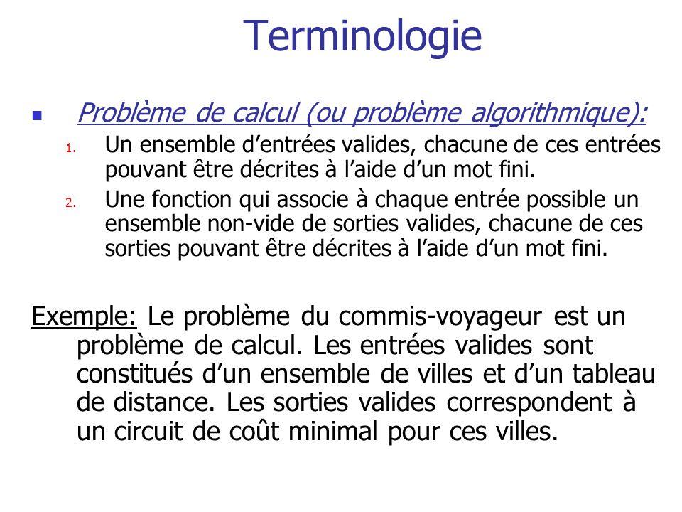 Terminologie Problème de calcul (ou problème algorithmique): 1. Un ensemble dentrées valides, chacune de ces entrées pouvant être décrites à laide dun