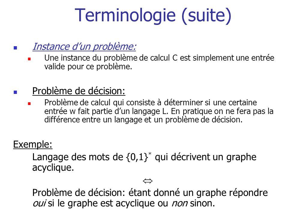 Terminologie (suite) Instance dun problème: Une instance du problème de calcul C est simplement une entrée valide pour ce problème. Problème de décisi