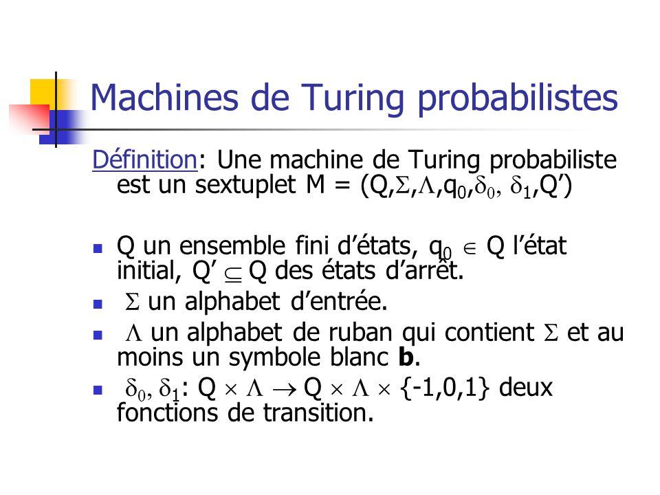 Machines de Turing probabilistes Définition: Une machine de Turing probabiliste est un sextuplet M = (Q,,,q 0, 1,Q) Q un ensemble fini détats, q 0 Q l
