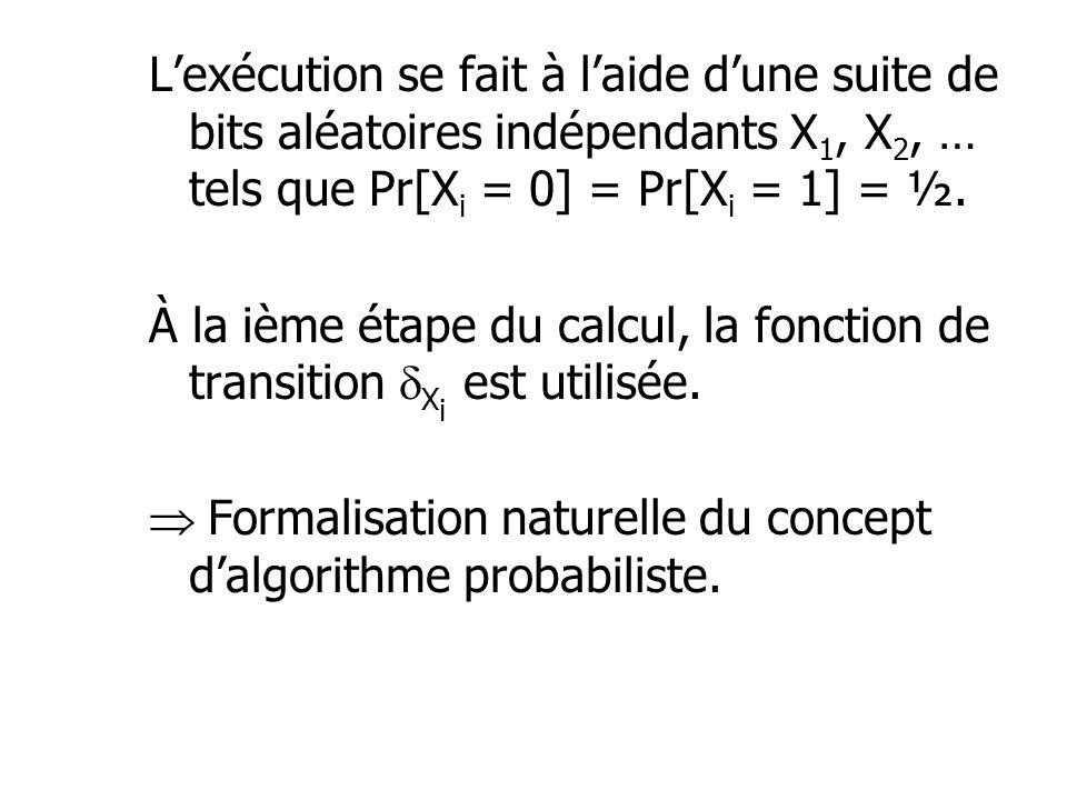 Lexécution se fait à laide dune suite de bits aléatoires indépendants X 1, X 2, … tels que Pr[X i = 0] = Pr[X i = 1] = ½. À la ième étape du calcul, l