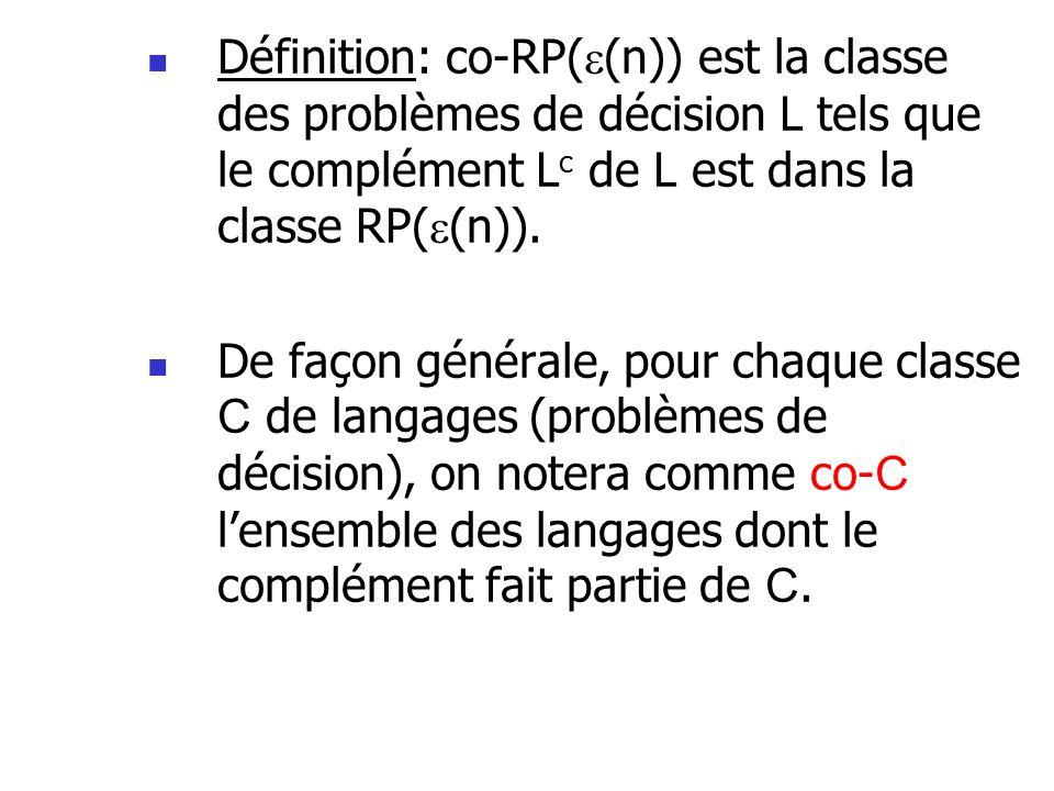 Définition: co-RP( (n)) est la classe des problèmes de décision L tels que le complément L c de L est dans la classe RP( (n)). De façon générale, pour