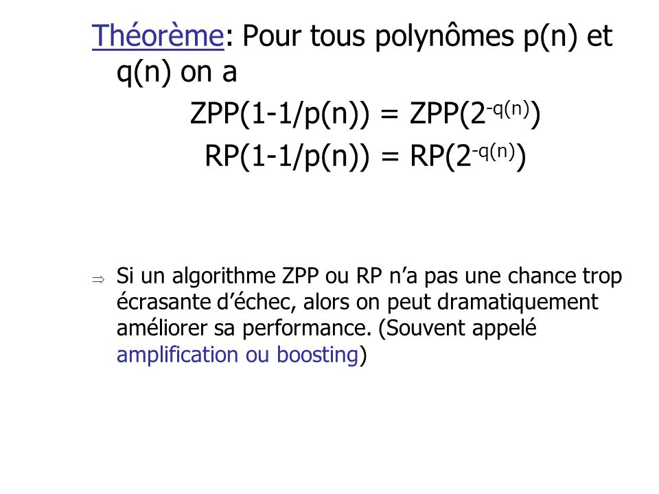 Théorème: Pour tous polynômes p(n) et q(n) on a ZPP(1-1/p(n)) = ZPP(2 -q(n) ) RP(1-1/p(n)) = RP(2 -q(n) ) Si un algorithme ZPP ou RP na pas une chance