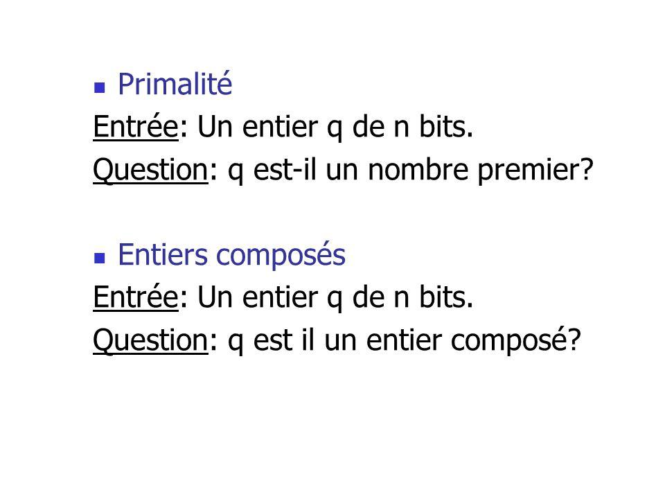 Primalité Entrée: Un entier q de n bits. Question: q est-il un nombre premier? Entiers composés Entrée: Un entier q de n bits. Question: q est il un e