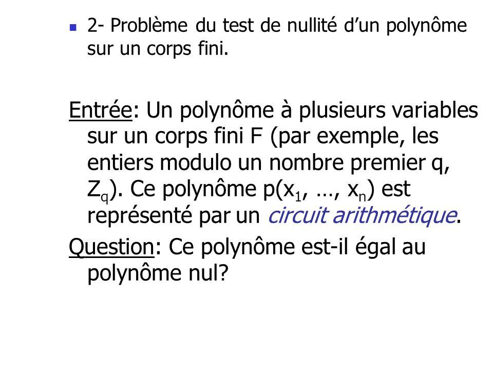 2- Problème du test de nullité dun polynôme sur un corps fini. Entrée: Un polynôme à plusieurs variables sur un corps fini F (par exemple, les entiers