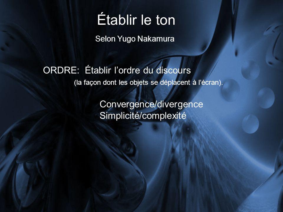 Établir le ton Selon Yugo Nakamura ORDRE: Établir lordre du discours (la façon dont les objets se déplacent à lécran). Convergence/divergence Simplici