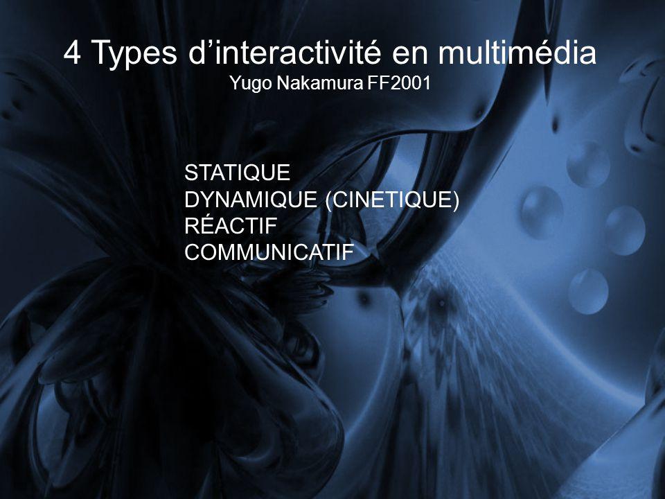 4 Types dinteractivité en multimédia Yugo Nakamura FF2001 STATIQUE DYNAMIQUE (CINETIQUE) RÉACTIF COMMUNICATIF