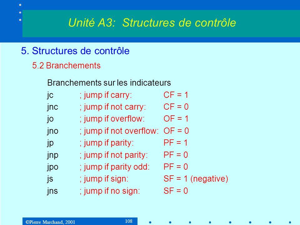 ©Pierre Marchand, 2001 108 5. Structures de contrôle 5.2 Branchements Branchements sur les indicateurs jc; jump if carry: CF = 1 jnc; jump if not carr