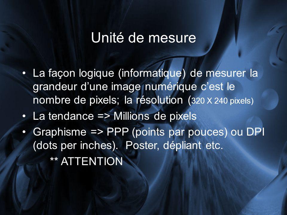 Unité de mesure La façon logique (informatique) de mesurer la grandeur dune image numérique cest le nombre de pixels; la résolution ( 320 X 240 pixels) La tendance => Millions de pixels Graphisme => PPP (points par pouces) ou DPI (dots per inches).