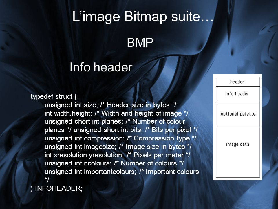 Limage Bitmap suite… BMP typedef struct { unsigned int size; /* Header size in bytes */ int width,height; /* Width and height of image */ unsigned short int planes; /* Number of colour planes */ unsigned short int bits; /* Bits per pixel */ unsigned int compression; /* Compression type */ unsigned int imagesize; /* Image size in bytes */ int xresolution,yresolution; /* Pixels per meter */ unsigned int ncolours; /* Number of colours */ unsigned int importantcolours; /* Important colours */ } INFOHEADER; Info header
