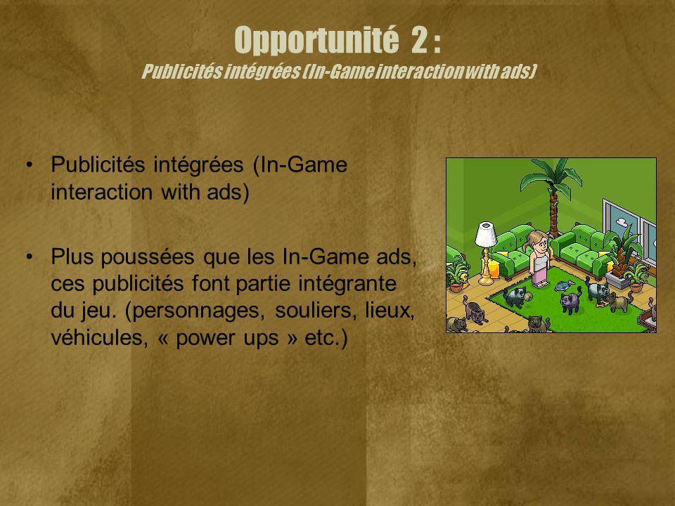 Opportunité 2 : Publicités intégrées (In-Game interaction with ads) Publicités intégrées (In-Game interaction with ads) Plus poussées que les In-Game ads, ces publicités font partie intégrante du jeu.