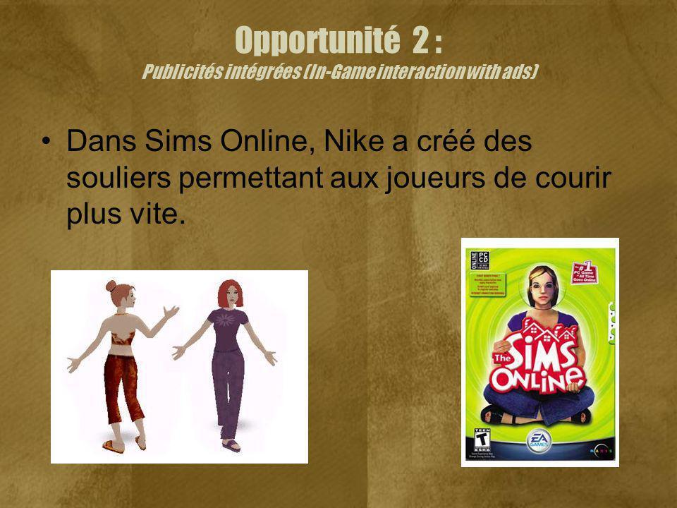 Opportunité 2 : Publicités intégrées (In-Game interaction with ads) Dans Sims Online, Nike a créé des souliers permettant aux joueurs de courir plus vite.