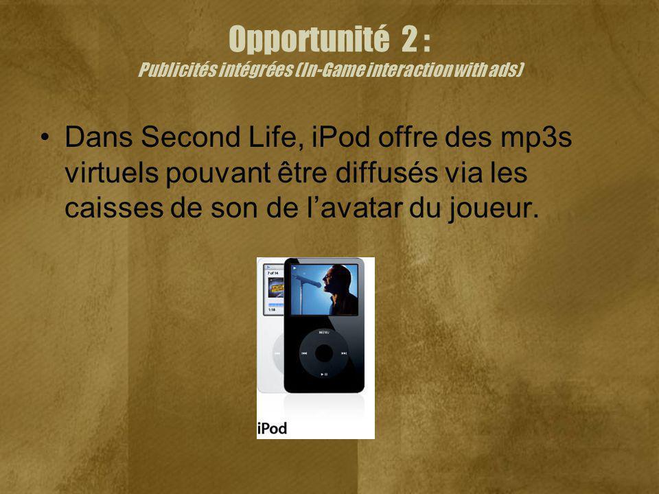 Opportunité 2 : Publicités intégrées (In-Game interaction with ads) Dans Second Life, iPod offre des mp3s virtuels pouvant être diffusés via les caisses de son de lavatar du joueur.