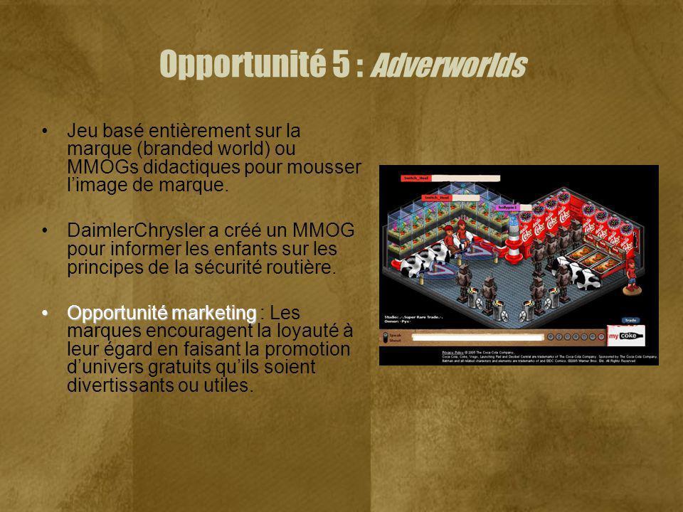 Opportunité 5 : Adverworlds Jeu basé entièrement sur la marque (branded world) ou MMOGs didactiques pour mousser limage de marque. DaimlerChrysler a c