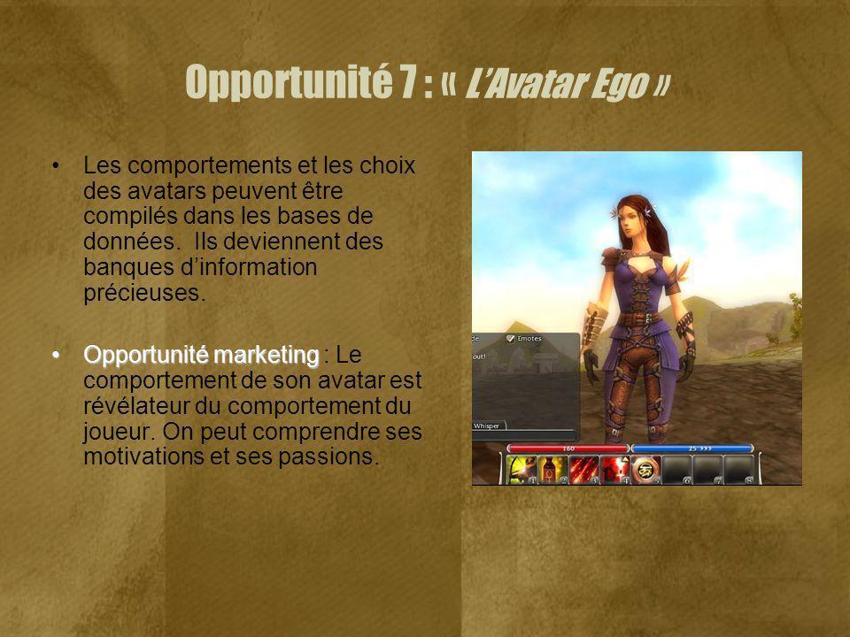 Opportunité 7 : « LAvatar Ego » Les comportements et les choix des avatars peuvent être compilés dans les bases de données. Ils deviennent des banques